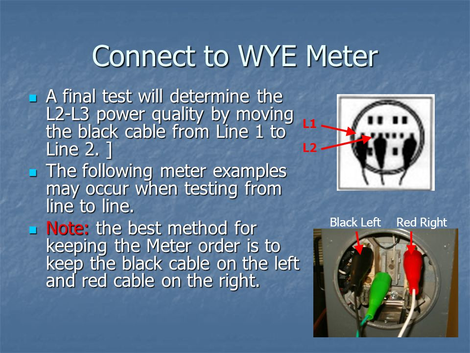 Connect to WYE Meter A final test will determine the L2-L3 power quality by moving the black cable from Line 1 to Line 2. ]